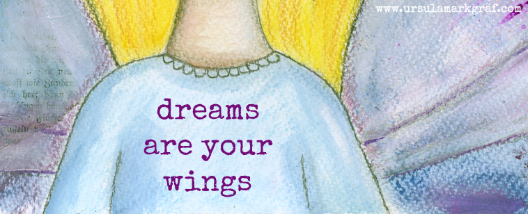 """Dreams are your wings"" - mixed media art by Ursula Markgraf"