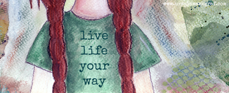"""Live life your way"" - mixed media art by Ursula Markgraf"