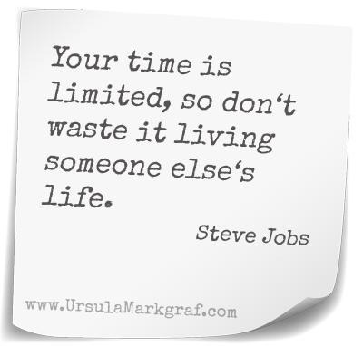 Your time is limited, so don't waste it living someone else's life. Steve Jobs